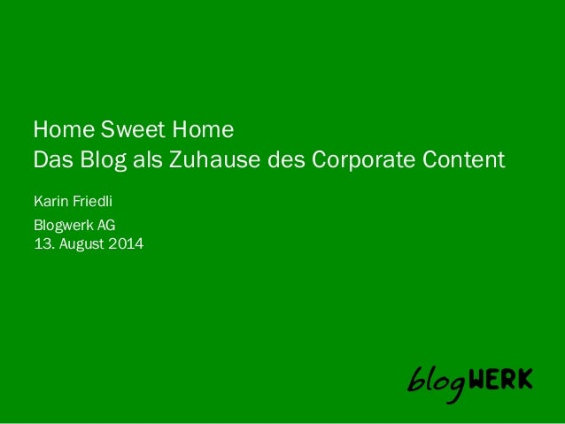 Blogwerk AG	    Home Sweet Home Das Blog als Zuhause des Corporate Content Karin Friedli 13. August 2014