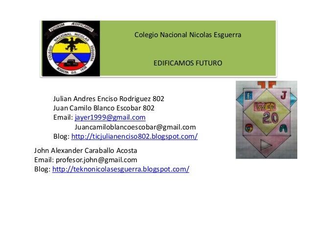 Colegio Nacional Nicolas Esguerra EDIFICAMOS FUTURO Julian Andres Enciso Rodriguez 802 Juan Camilo Blanco Escobar 802 Emai...