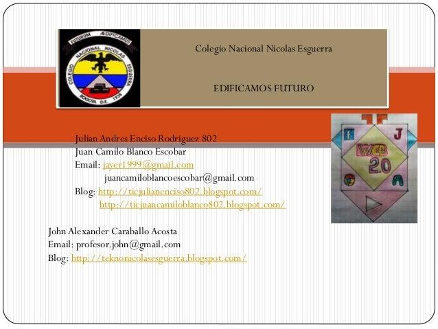 Colegio Nacional Nicolas Esguerra EDIFICAMOS FUTURO  Julian Andres Enciso Rodriguez 802 Juan Camilo Blanco Escobar Email: ...