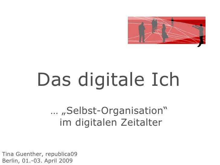 """Das digitale Ich  … """" Selbst-Organisation""""  im digitalen Zeitalter Tina Guenther, republica09 Berlin, 01.-03. April 2009"""