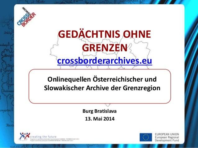 GEDÄCHTNIS OHNE GRENZEN crossborderarchives.eu Burg Bratislava 13. Mai 2014 Onlinequellen Österreichischer und Slowakische...