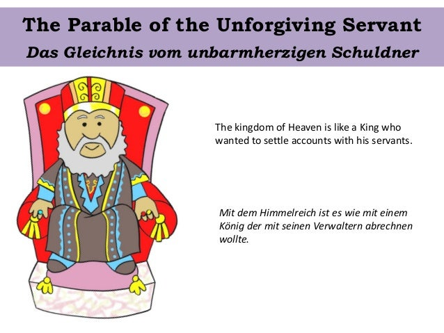 The Parable of the Unforgiving Servant The kingdom of Heaven is like a King who wanted to settle accounts with his servant...