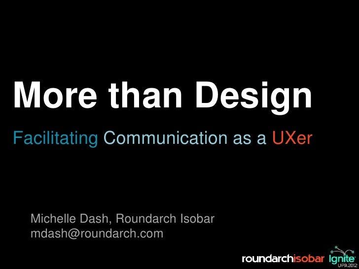 More than DesignFacilitating Communication as a UXer  Michelle Dash, Roundarch Isobar  mdash@roundarch.com