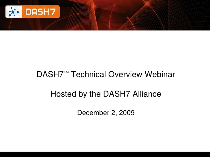 DASH7TM Technical Overview Webinar     Hosted by the DASH7 Alliance           December 2, 2009               DASH7 Allianc...