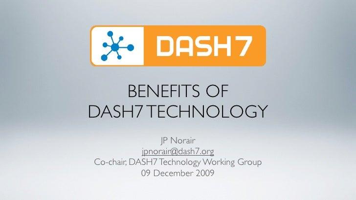 BENEFITS OF DASH7 TECHNOLOGY                  JP Norair             jpnorair@dash7.org Co-chair, DASH7 Technology Working ...