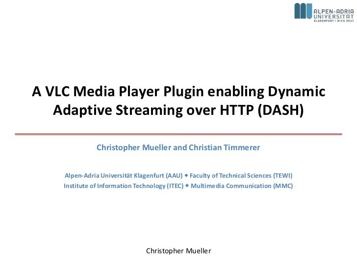 A VLC Media Player Plugin enabling Dynamic   Adaptive Streaming over HTTP (DASH)               Christopher Mueller and Chr...