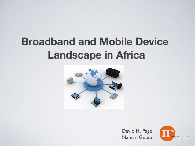 Broadband and Mobile Device Landscape in Africa  David H. Page Naman Gupta