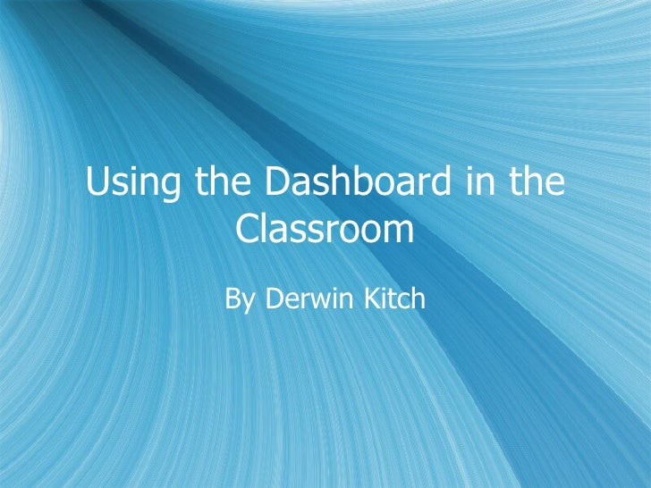 Using the Dashboard in the Classroom By Derwin Kitch