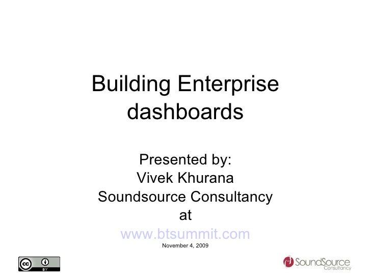 Building Enterprise dashboards Presented by: Vivek Khurana Soundsource Consultancy at www.btsummit.com November 4, 2009