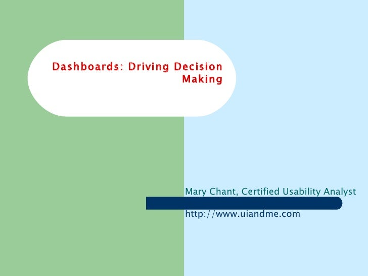 Dashboards: Driving Decision Making Mary Chant, Certified Usability Analyst http:// www.uiandme.com