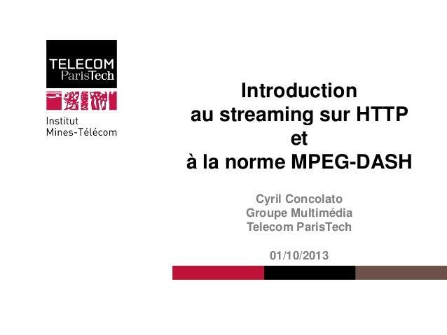 Cyril Concolato Introduction au streaming sur HTTP et à la norme MPEG-DASH Cyril Concolato Groupe Multimédia Telecom Paris...