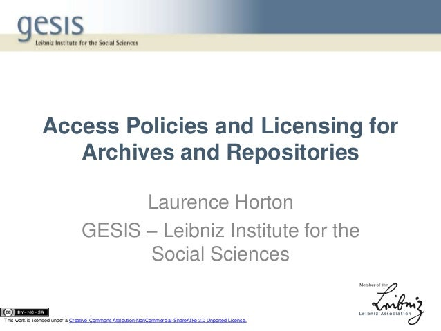 Access Policies and Licensing forArchives and RepositoriesLaurence HortonGESIS – Leibniz Institute for theSocial SciencesT...