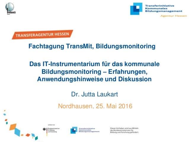 Das IT-Instrumentarium für das kommunale Bildungsmonitoring – Erfahrungen, Anwendungshinweise und Diskussion Dr. Jutta Lau...