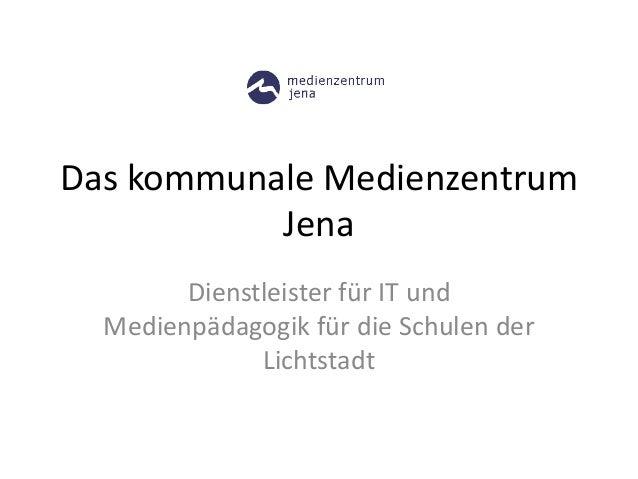 Das kommunale Medienzentrum Jena Dienstleister für IT und Medienpädagogik für die Schulen der Lichtstadt