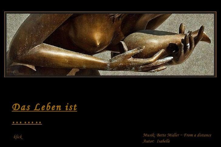 Das Leben ist …….. Musik: Bette Midler ~  From  a distance Autor:  Isabelle klick