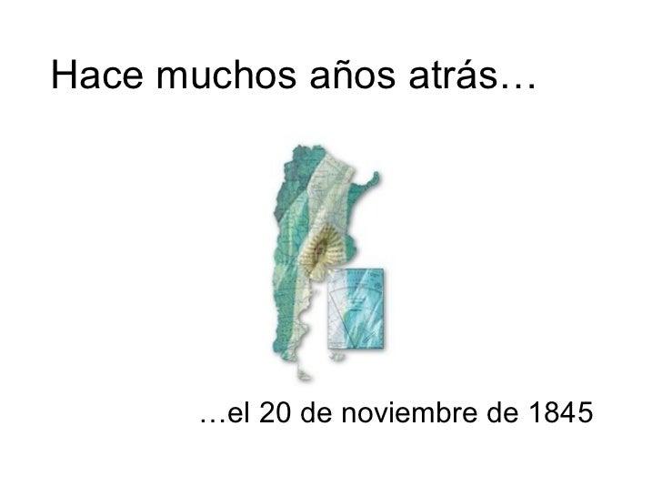 Hace muchos años atrás…      …el 20 de noviembre de 1845