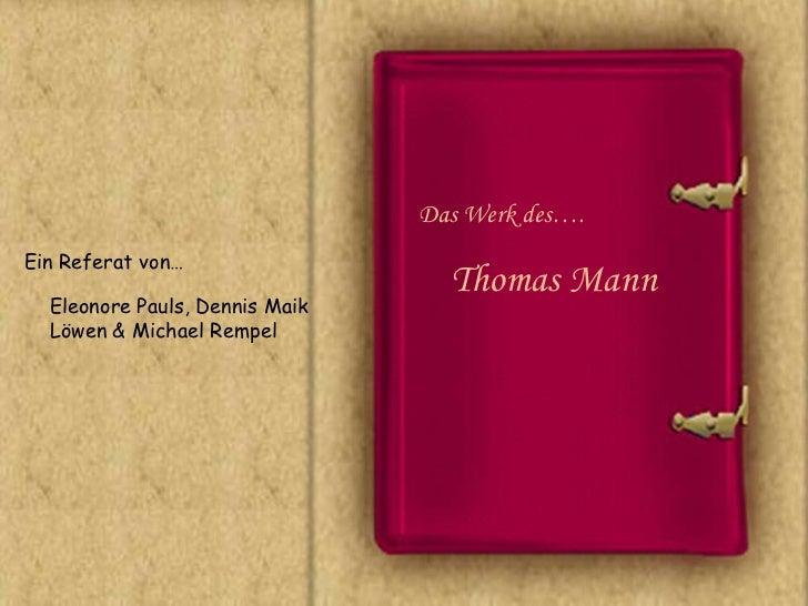 Das Werk des….Ein Referat von…                                  Thomas Mann  Eleonore Pauls, Dennis Maik  Löwen & Michael ...