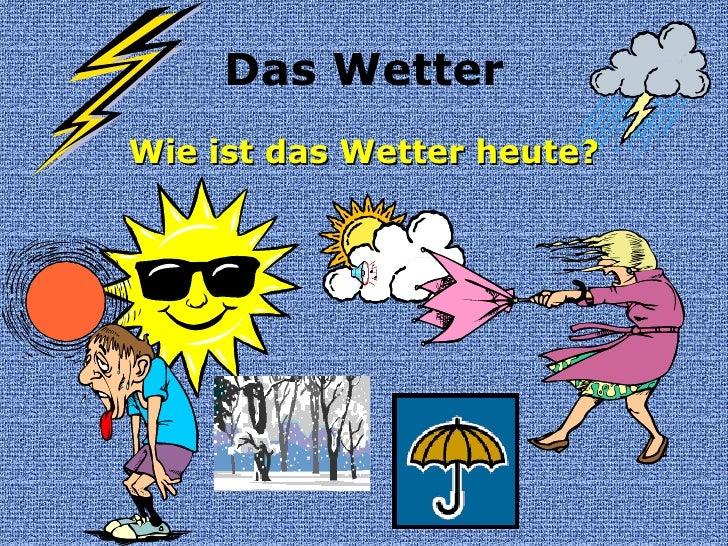 Das Wetter <ul><li>Wie ist das Wetter heute? </li></ul>
