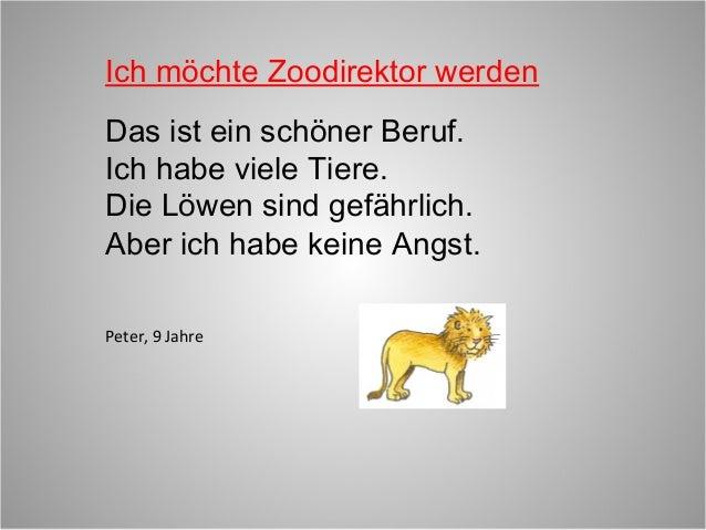 Ich möchte Zoodirektor werdenDas ist ein schöner Beruf.Ich habe viele Tiere.Die Löwen sind gefährlich.Aber ich habe keine ...