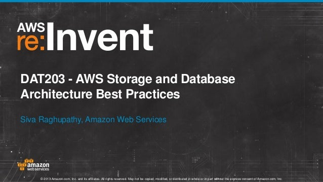 DAT203 - AWS Storage and Database Architecture Best Practices Siva Raghupathy, Amazon Web Services  © 2013 Amazon.com, Inc...
