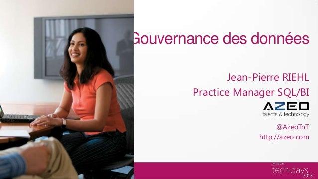 Gouvernance des données                Jean-Pierre RIEHL        Practice Manager SQL/BI                            @AzeoTn...