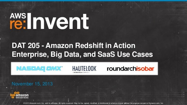 DAT 205 - Amazon Redshift in Action Enterprise, Big Data, and SaaS Use Cases  November 15, 2013  © 2013 Amazon.com, Inc. a...