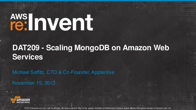 DAT209 - Scaling MongoDB on Amazon Web Services Michael Saffitz, CTO & Co-Founder, Apptentive November 15, 2013  © 2013 Am...