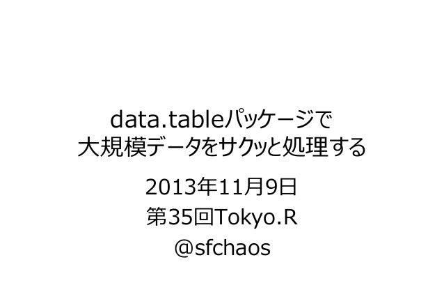 data.tableパッケージで ⼤規模データをサクッと処理する 2013年11⽉9⽇ 第35回Tokyo.R @sfchaos