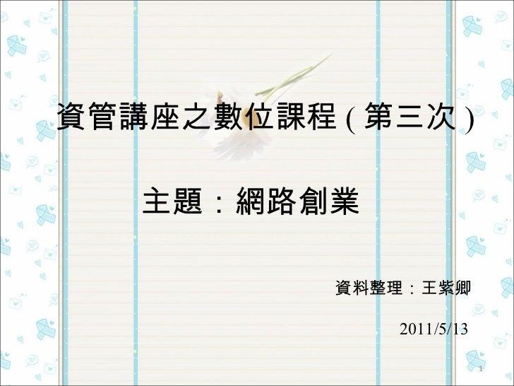 資管講座之數位課程 ( 第三次 ) 主題:網路創業 資料整理:王紫卿 2011/5/13