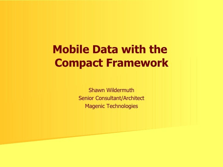Mobile Data with the  Compact Framework Shawn Wildermuth Senior Consultant/Architect Magenic Technologies