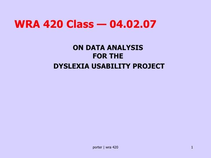 WRA 420 Class — 04.02.07 <ul><ul><ul><li>ON DATA ANALYSIS  FOR THE  </li></ul></ul></ul><ul><ul><ul><li>DYSLEXIA USABILITY...
