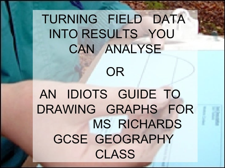 TURNING  FIELD  DATA  INTO RESULTS  YOU  CAN  ANALYSE OR AN  IDIOTS  GUIDE  TO  DRAWING  GRAPHS  FOR  MS  RICHARDS  GCSE  ...