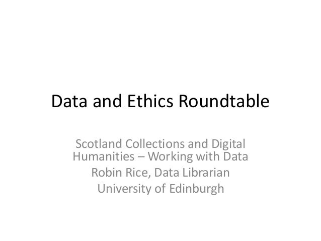 Data and Ethics Roundtable Scotland Collections and Digital Humanities – Working with Data Robin Rice, Data Librarian Univ...