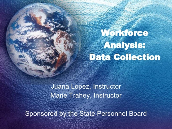 Workforce Analysis: Data Collection Juana Lopez, Instructor Marie Trahey, Instructor Sponsored by the State Personnel Board