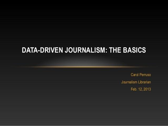 Carol Perruso Journalism Librarian Feb. 12, 2013 DATA-DRIVEN JOURNALISM: THE BASICS