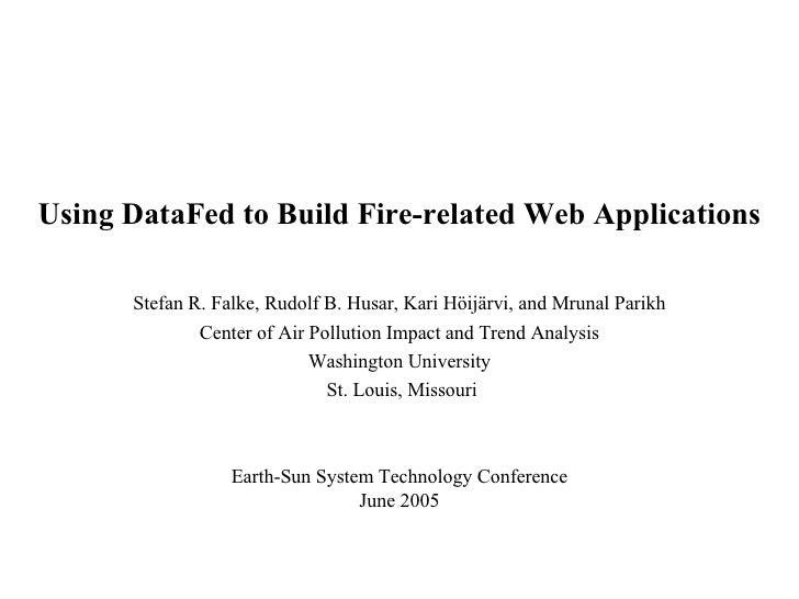 Using DataFed to Build Fire-related Web Applications  Stefan R. Falke, Rudolf B. Husar, Kari  Höijärvi , and Mrunal Parik...