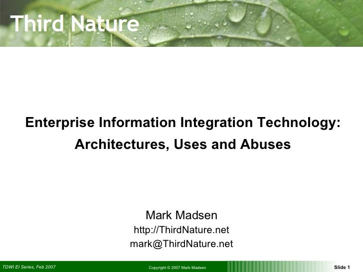 Enterprise Information Integration Technology: Architectures, Uses and Abuses Mark Madsen http://ThirdNature.net [email_ad...