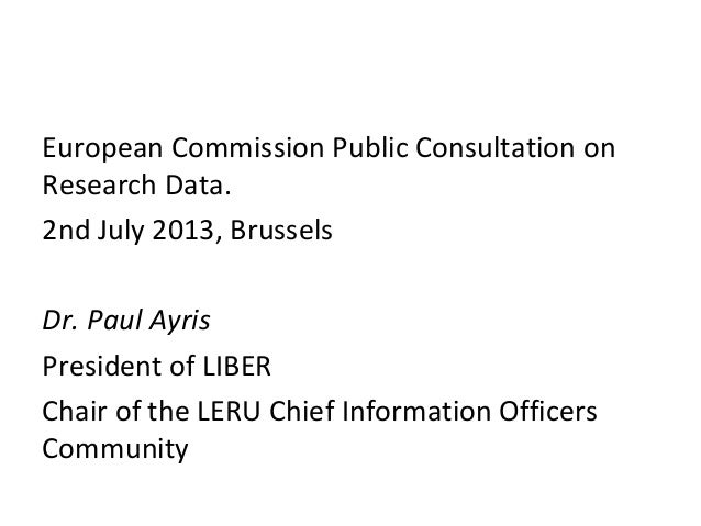 European Commission Public Consultation on Research Data. 2nd July 2013, Brussels Dr. Paul Ayris President of LIBER Chair ...