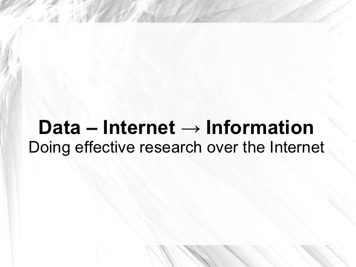 Data – Internet -> Information Doing effective research over the Internet