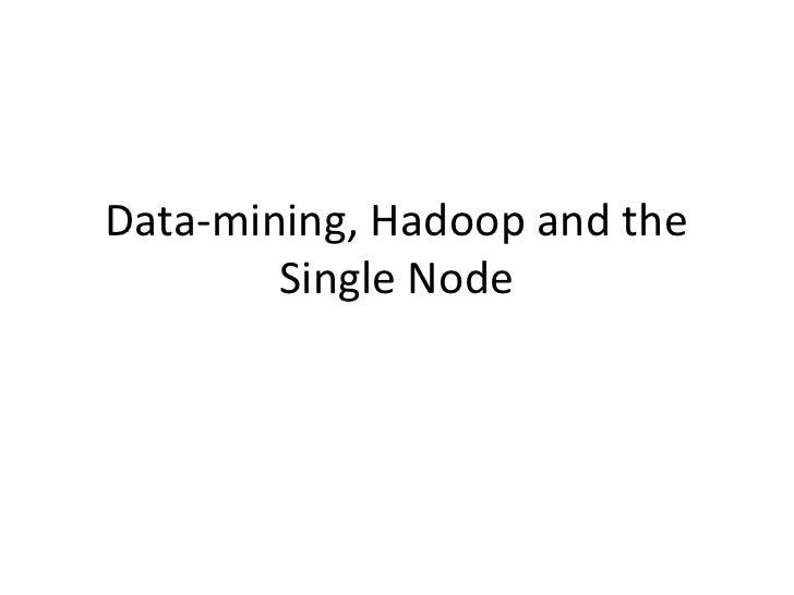 Data-mining, Hadoop and the Single Node<br />