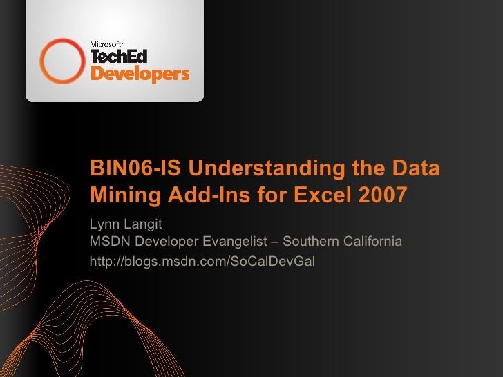 BIN06-IS Understanding the Data Mining Add-Ins for Excel 2007 Lynn Langit MSDN Developer Evangelist – Southern California ...