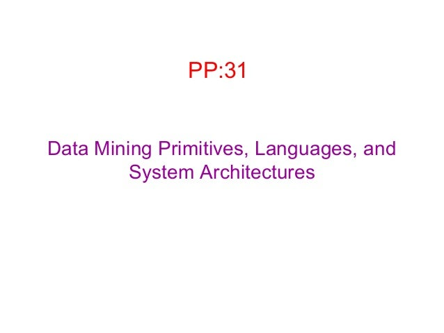 PP:31 Data Mining Primitives, Languages, and System Architectures