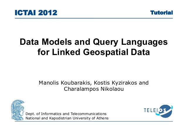 Data Models and Query Languagesfor Linked Geospatial DataICTAI 2012Dept. of Informatics and TelecommunicationsNational and...