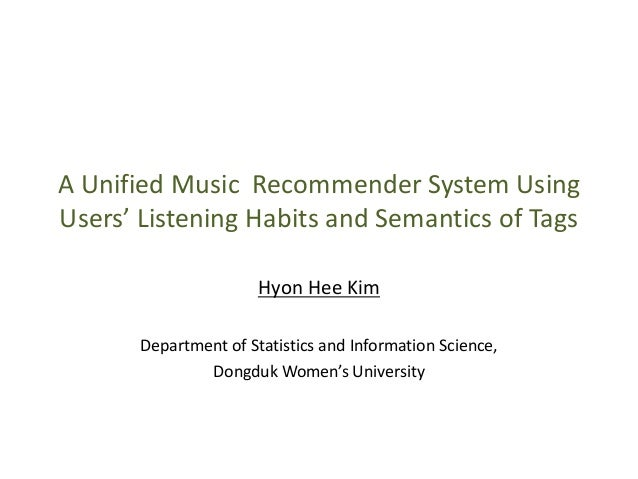 A Unified Music Recommender System UsingUsers' Listening Habits and Semantics of TagsHyon Hee KimDepartment of Statistics ...