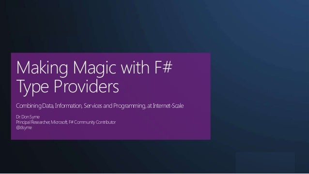 | Basel  Making Magic with F# Type Providers Combining Data, Information, Services and Programming, at Internet-Scale Dr. ...