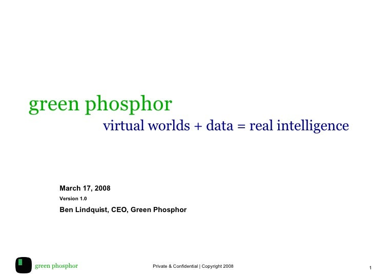 green phosphor     virtual worlds + data = real intelligence March 17, 2008 Version 1.0 Ben Lindquist, CEO, Green Phosphor