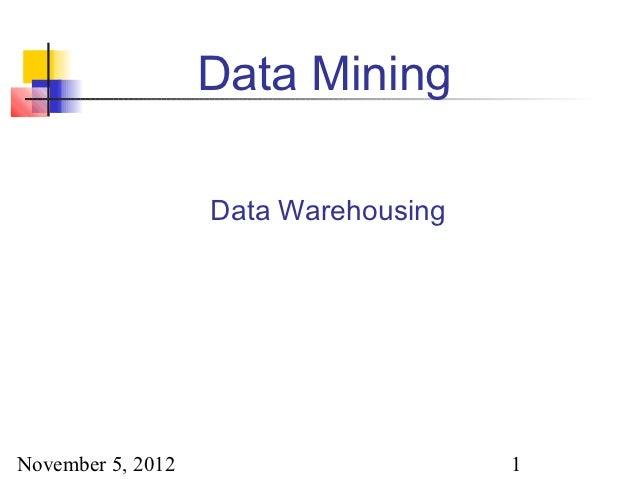 Data Mining                   Data WarehousingNovember 5, 2012                      1