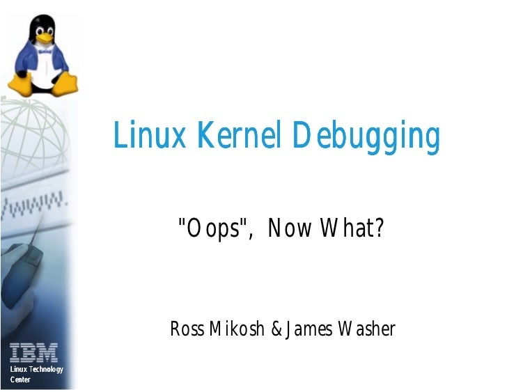 Linux Kernel Debugging                         quot;Oopsquot;, Now What?                         Ross Mikosh & James Washe...