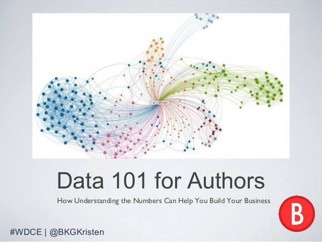 Data 101 for Authors         How Understanding the Numbers Can Help You Build Your Business#WDCE | @BKGKristen