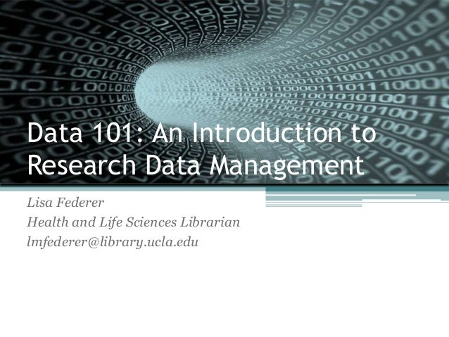Data 101: An Introduction toResearch Data ManagementLisa FedererHealth and Life Sciences Librarianlmfederer@library.ucla.edu